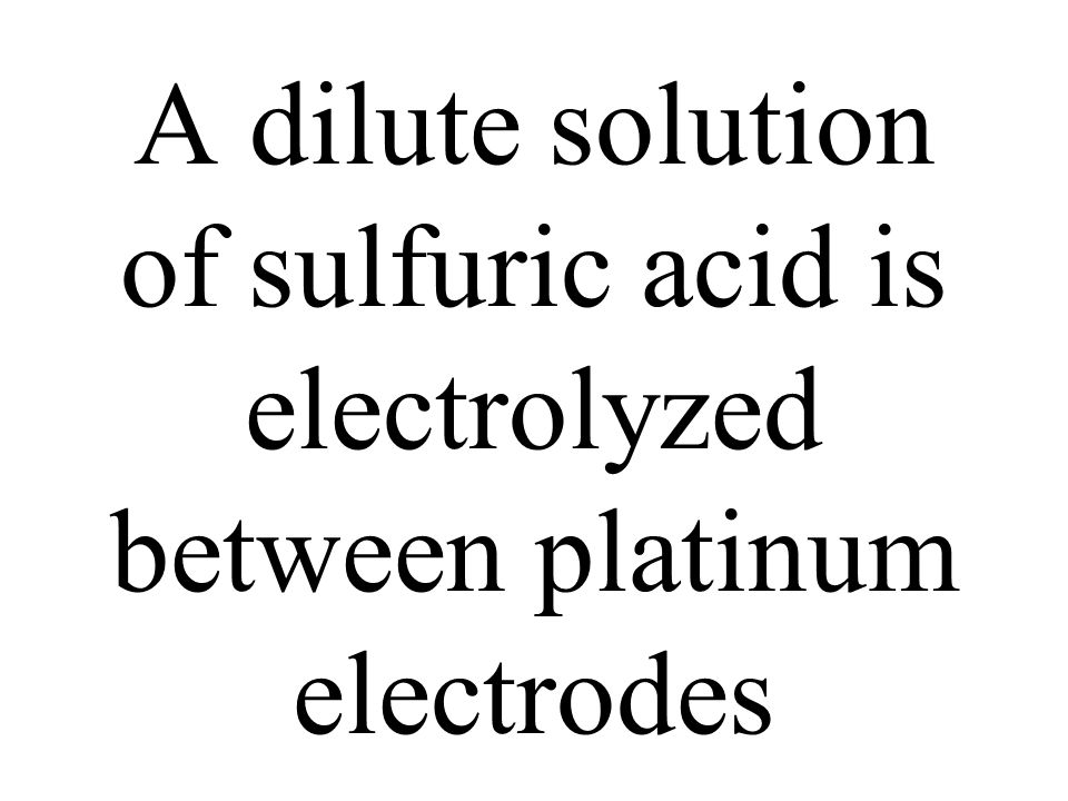 A dilute solution of sulfuric acid is electrolyzed between platinum electrodes