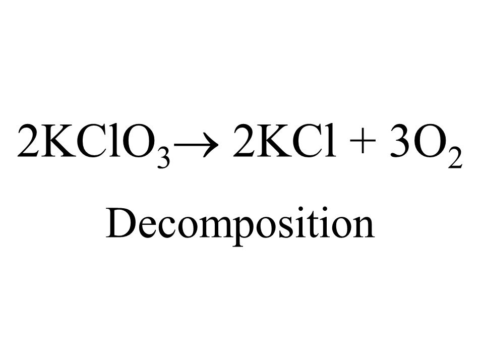 2KClO 3 2KCl + 3O 2 Decomposition