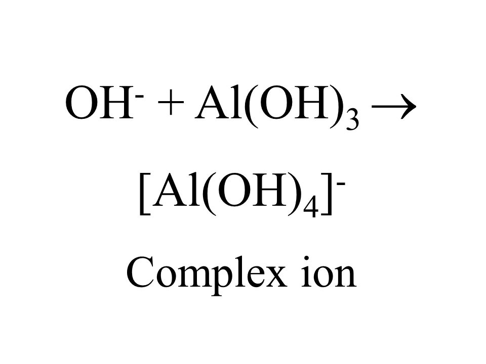 OH - + Al(OH) 3 [Al(OH) 4 ] - Complex ion