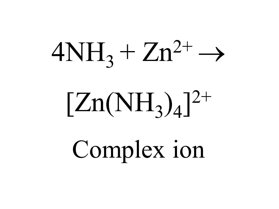 4NH 3 + Zn 2+ [Zn(NH 3 ) 4 ] 2+ Complex ion