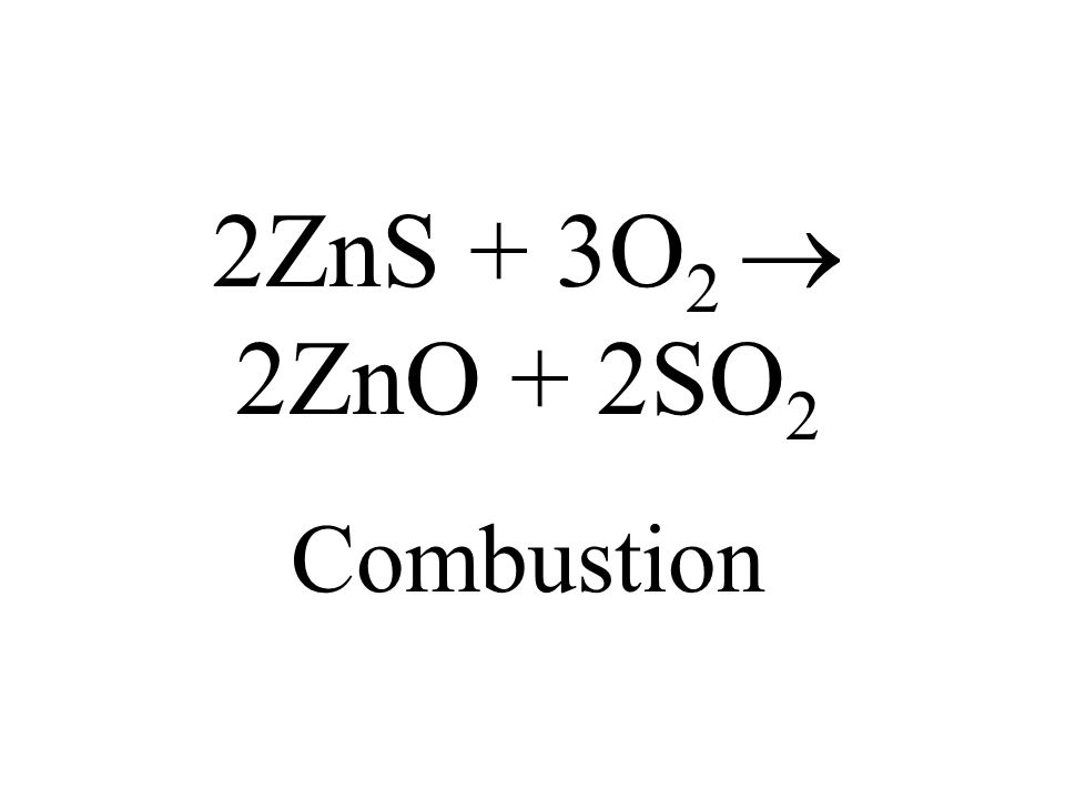 2ZnS + 3O 2 2ZnO + 2SO 2 Combustion