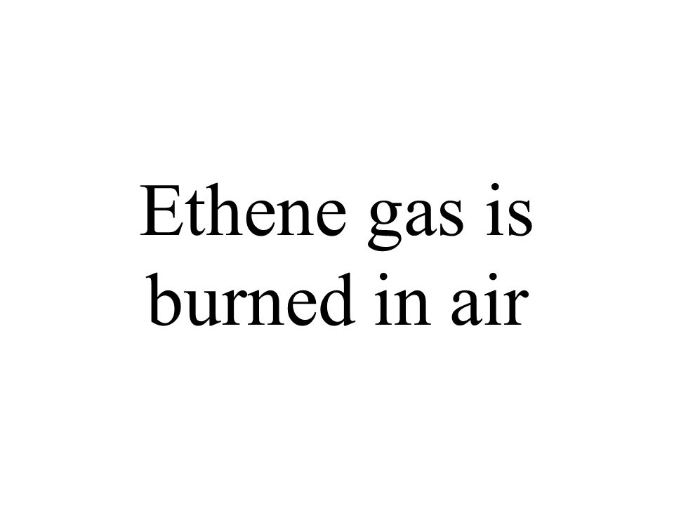 Ethene gas is burned in air