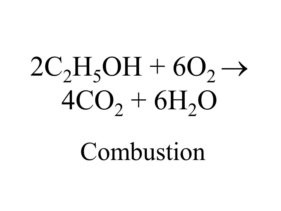2C 2 H 5 OH + 6O 2 4CO 2 + 6H 2 O Combustion