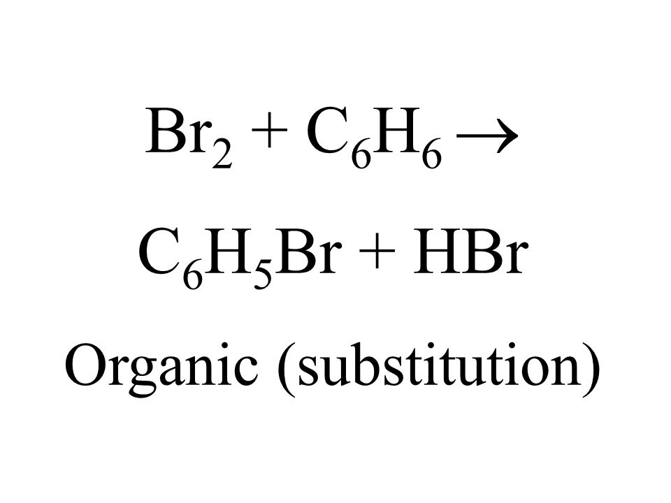 Br 2 + C 6 H 6 C 6 H 5 Br + HBr Organic (substitution)