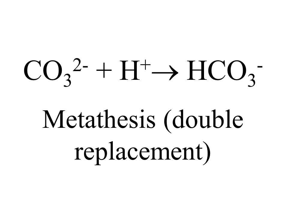 CO 3 2- + H + HCO 3 - Metathesis (double replacement)