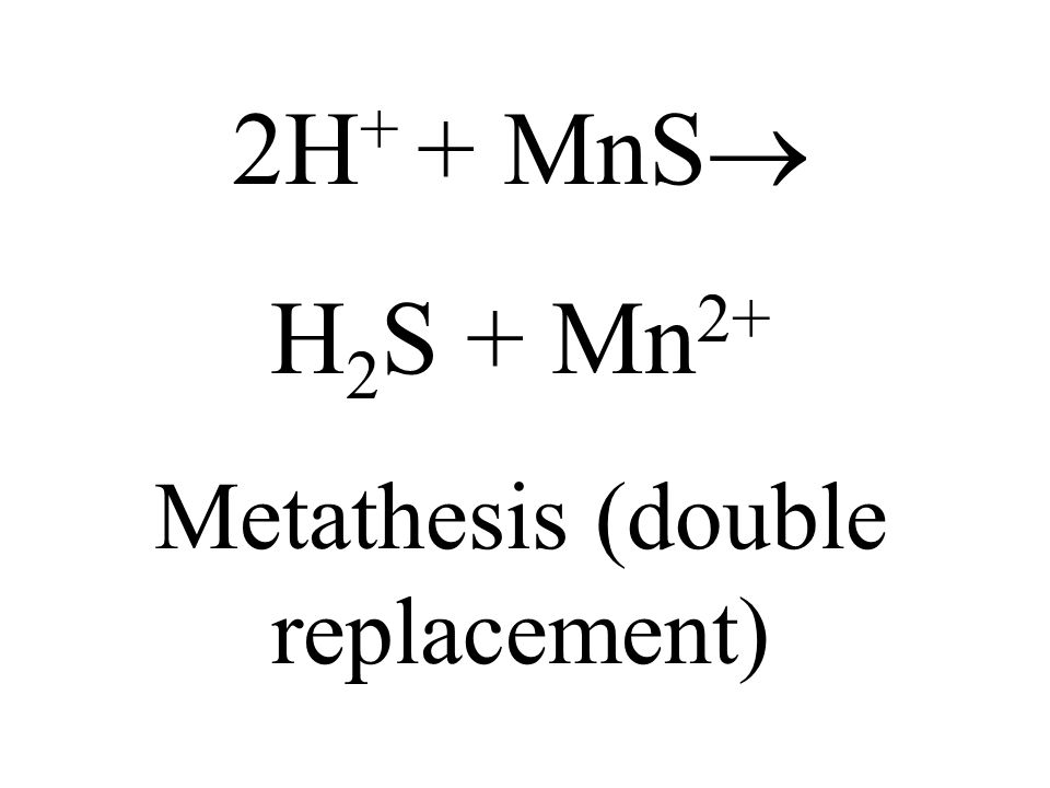 2H + + MnS H 2 S + Mn 2+ Metathesis (double replacement)
