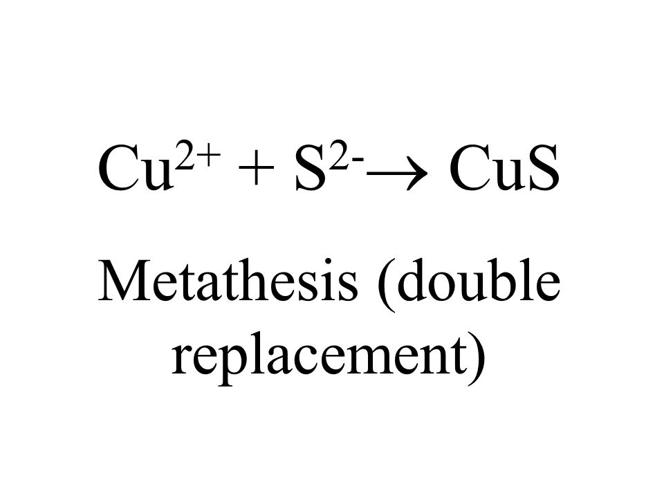 Cu 2+ + S 2- CuS Metathesis (double replacement)