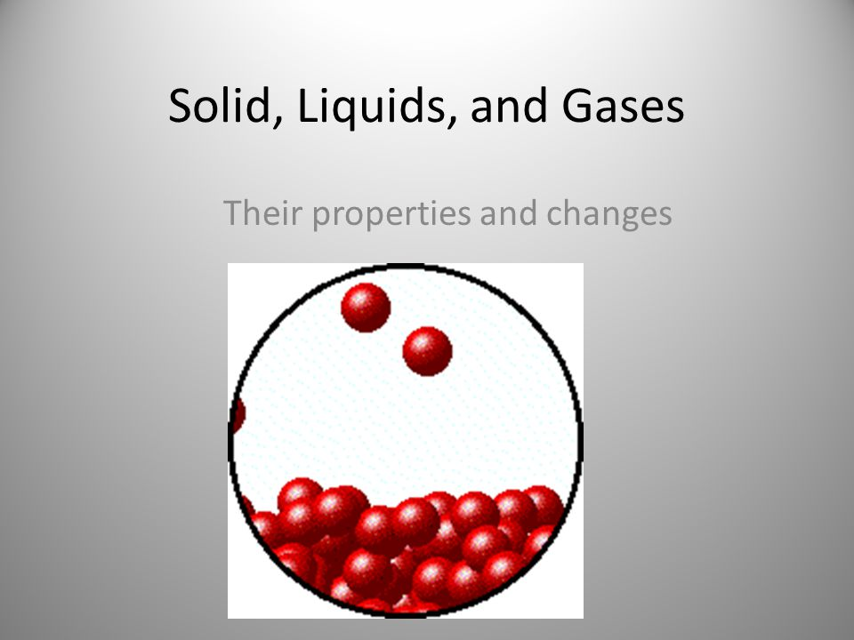 Solid, Liquids, and Gases Their properties and changes