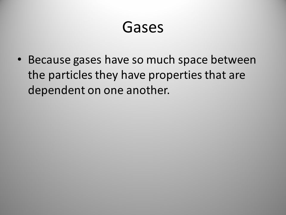 Gases Because gases have so much space between the particles they have properties that are dependent on one another.
