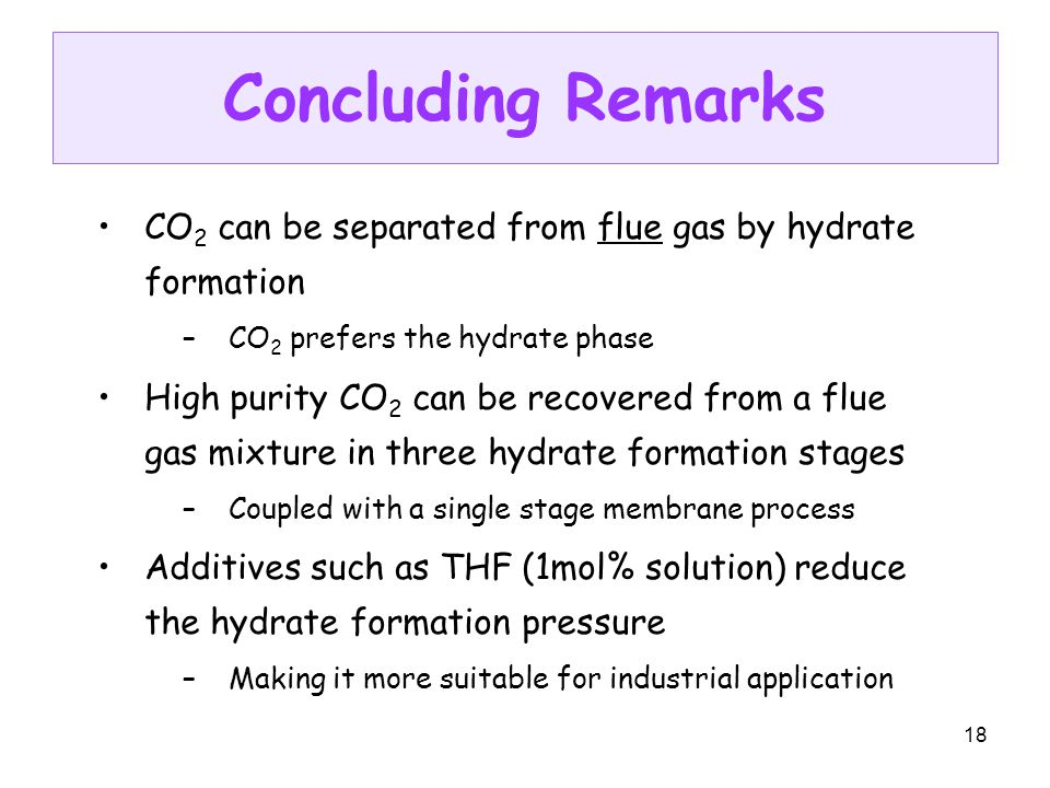 18 Concluding Remarks CO 2 can be separated from flue gas by hydrate formation –CO 2 prefers the hydrate phase High purity CO 2 can be recovered from a flue gas mixture in three hydrate formation stages –Coupled with a single stage membrane process Additives such as THF (1mol% solution) reduce the hydrate formation pressure –Making it more suitable for industrial application