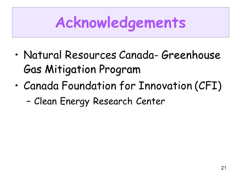 21 Acknowledgements Greenhouse Gas Mitigation ProgramNatural Resources Canada- Greenhouse Gas Mitigation Program Canada Foundation for Innovation (CFI) –Clean Energy Research Center