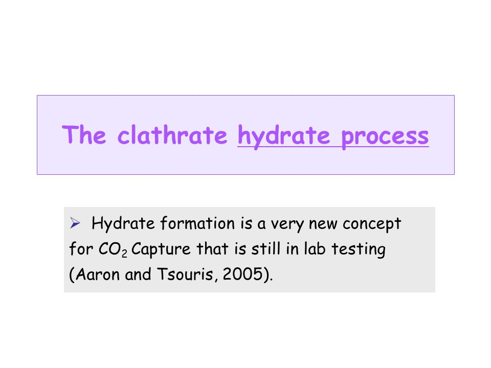 The clathrate hydrate process Hydrate formation is a very new concept for CO 2 Capture that is still in lab testing (Aaron and Tsouris, 2005).