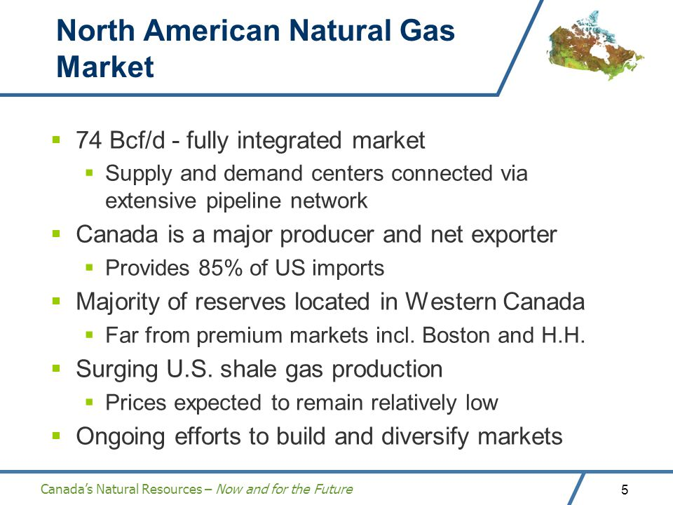 Canadas Natural Resources – Now and for the Future 5 North American Natural Gas Market 74 Bcf/d - fully integrated market Supply and demand centers connected via extensive pipeline network Canada is a major producer and net exporter Provides 85% of US imports Majority of reserves located in Western Canada Far from premium markets incl.