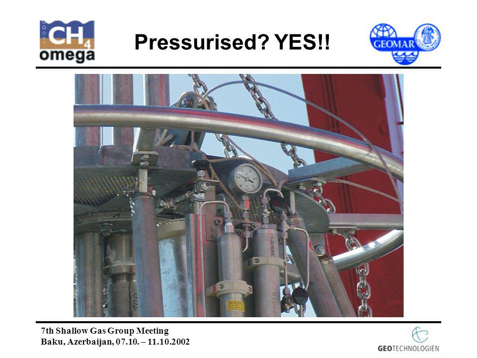 7th Shallow Gas Group Meeting Baku, Azerbaijan, 07.10. – 11.10.2002 Pressurised YES!!