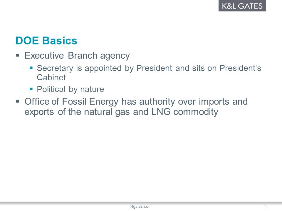 klgates.com 11 DOE Basics Executive Branch agency Secretary is appointed by President and sits on Presidents Cabinet Political by nature Office of Fossil Energy has authority over imports and exports of the natural gas and LNG commodity