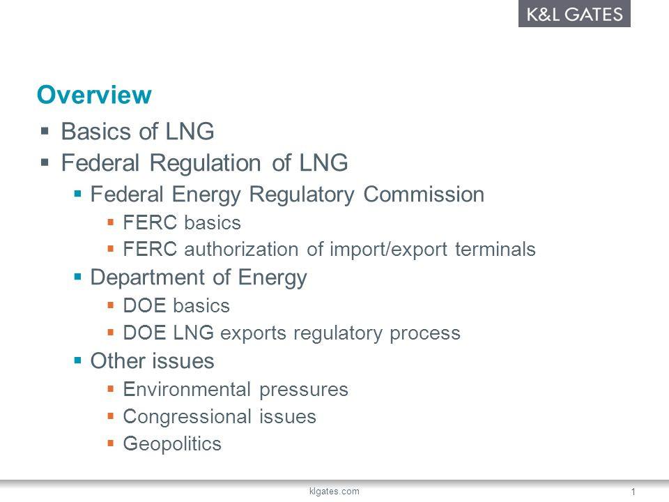 klgates.com 1 Overview Basics of LNG Federal Regulation of LNG Federal Energy Regulatory Commission FERC basics FERC authorization of import/export terminals Department of Energy DOE basics DOE LNG exports regulatory process Other issues Environmental pressures Congressional issues Geopolitics