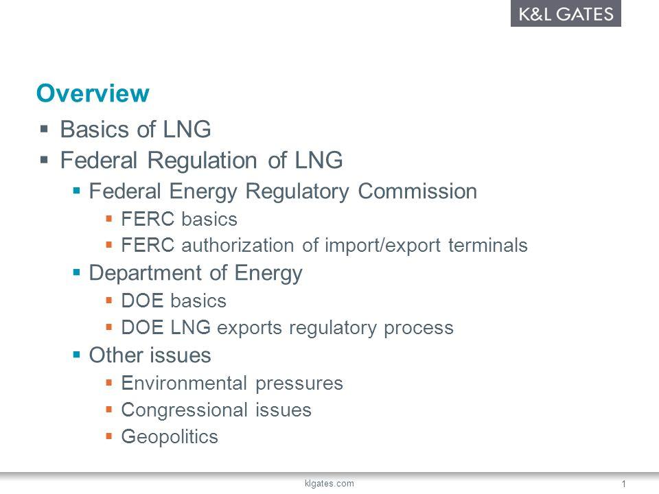 klgates.com 1 Overview Basics of LNG Federal Regulation of LNG Federal Energy Regulatory Commission FERC basics FERC authorization of import/export te
