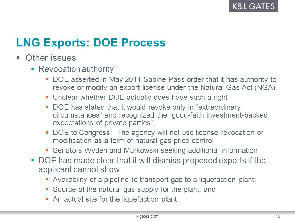 klgates.com 19 LNG Exports: DOE Process Other issues Revocation authority DOE asserted in May 2011 Sabine Pass order that it has authority to revoke or modify an export license under the Natural Gas Act (NGA) Unclear whether DOE actually does have such a right DOE has stated that it would revoke only in extraordinary circumstances and recognized the good-faith investment-backed expectations of private parties; DOE to Congress: The agency will not use license revocation or modification as a form of natural gas price control Senators Wyden and Murkowski seeking additional information DOE has made clear that it will dismiss proposed exports if the applicant cannot show Availability of a pipeline to transport gas to a liquefaction plant; Source of the natural gas supply for the plant; and An actual site for the liquefaction plant