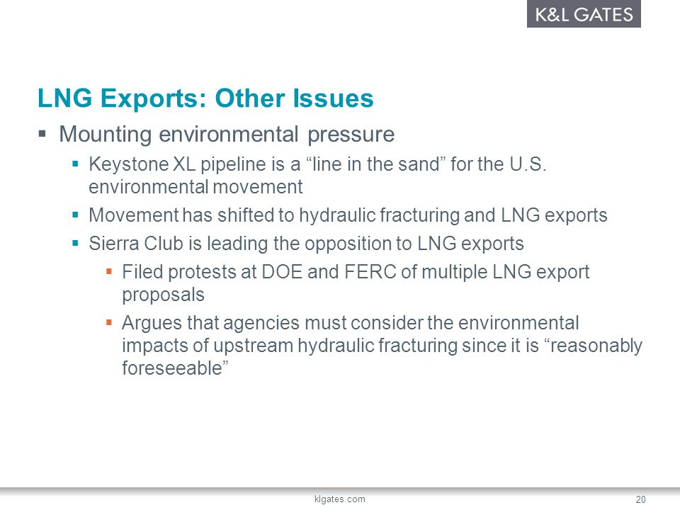 klgates.com 20 LNG Exports: Other Issues Mounting environmental pressure Keystone XL pipeline is a line in the sand for the U.S. environmental movemen
