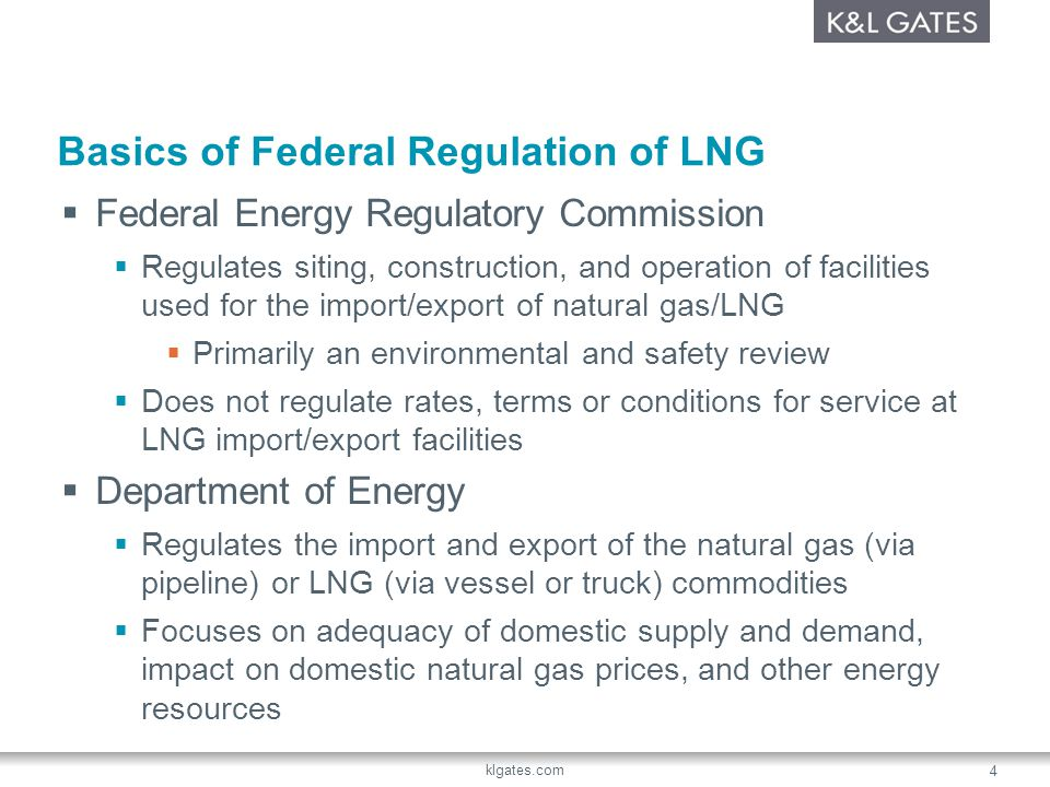 klgates.com 4 Basics of Federal Regulation of LNG Federal Energy Regulatory Commission Regulates siting, construction, and operation of facilities use