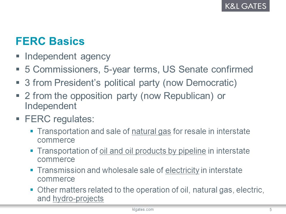 klgates.com 5 FERC Basics Independent agency 5 Commissioners, 5-year terms, US Senate confirmed 3 from Presidents political party (now Democratic) 2 from the opposition party (now Republican) or Independent FERC regulates: Transportation and sale of natural gas for resale in interstate commerce Transportation of oil and oil products by pipeline in interstate commerce Transmission and wholesale sale of electricity in interstate commerce Other matters related to the operation of oil, natural gas, electric, and hydro-projects