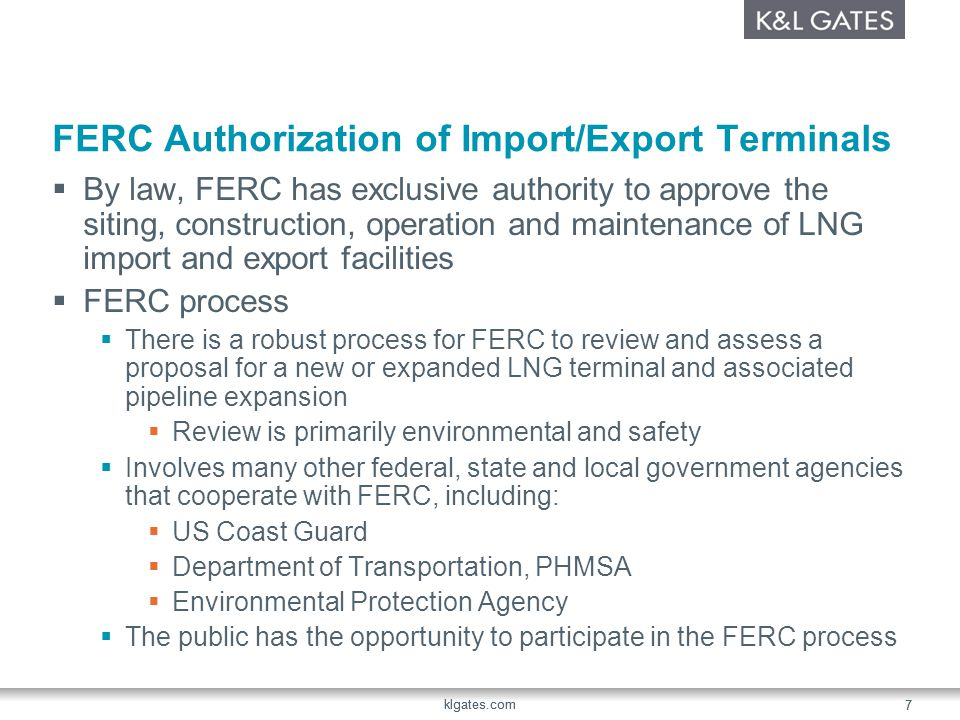 klgates.com 7 7 FERC Authorization of Import/Export Terminals By law, FERC has exclusive authority to approve the siting, construction, operation and