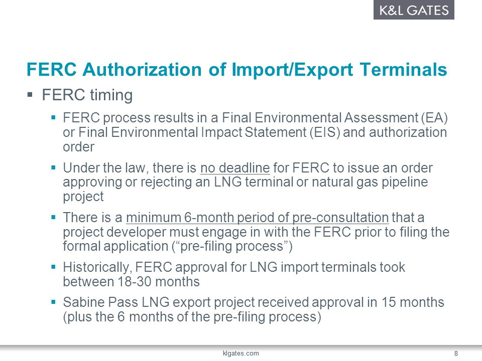 klgates.com 8 8 FERC Authorization of Import/Export Terminals FERC timing FERC process results in a Final Environmental Assessment (EA) or Final Environmental Impact Statement (EIS) and authorization order Under the law, there is no deadline for FERC to issue an order approving or rejecting an LNG terminal or natural gas pipeline project There is a minimum 6-month period of pre-consultation that a project developer must engage in with the FERC prior to filing the formal application (pre-filing process) Historically, FERC approval for LNG import terminals took between months Sabine Pass LNG export project received approval in 15 months (plus the 6 months of the pre-filing process)