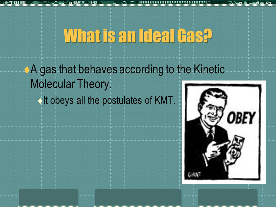 What is an Ideal Gas. A gas that behaves according to the Kinetic Molecular Theory.