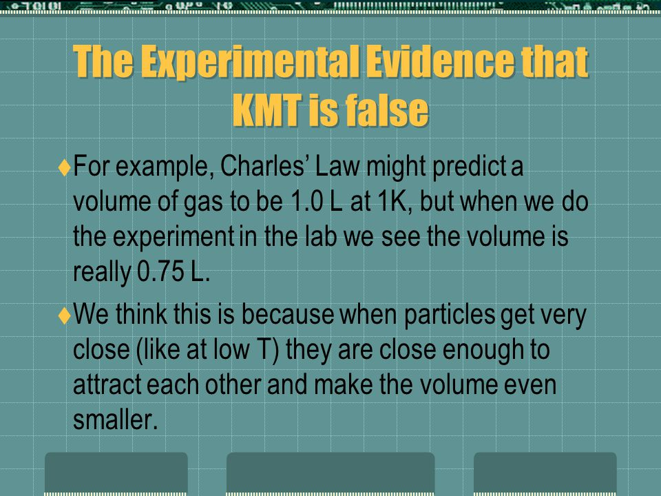 The Experimental Evidence that KMT is false For example, Charles Law might predict a volume of gas to be 1.0 L at 1K, but when we do the experiment in the lab we see the volume is really 0.75 L.