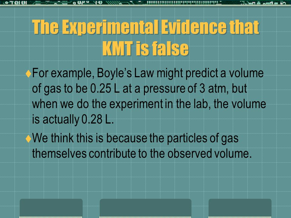 The Experimental Evidence that KMT is false For example, Boyles Law might predict a volume of gas to be 0.25 L at a pressure of 3 atm, but when we do the experiment in the lab, the volume is actually 0.28 L.