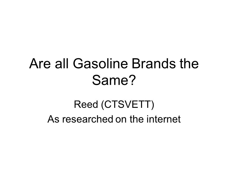 Are all Gasoline Brands the Same Reed (CTSVETT) As researched on the internet
