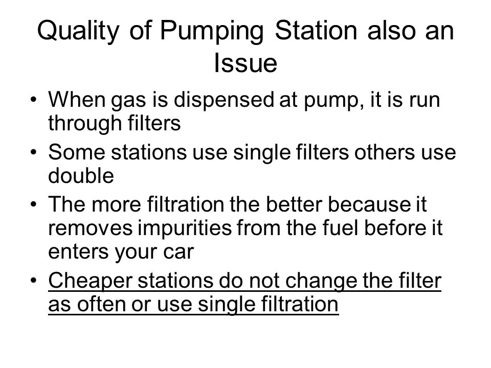 Quality of Pumping Station also an Issue When gas is dispensed at pump, it is run through filters Some stations use single filters others use double T