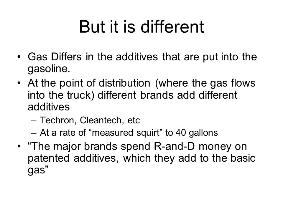 But it is different Gas Differs in the additives that are put into the gasoline. At the point of distribution (where the gas flows into the truck) dif