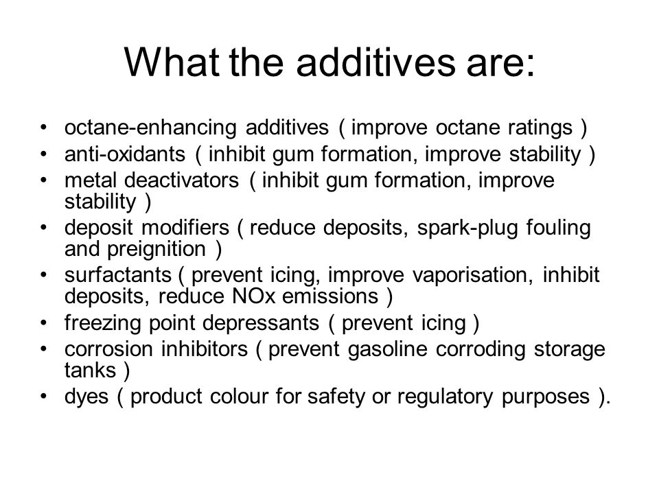 What the additives are: octane-enhancing additives ( improve octane ratings ) anti-oxidants ( inhibit gum formation, improve stability ) metal deactivators ( inhibit gum formation, improve stability ) deposit modifiers ( reduce deposits, spark-plug fouling and preignition ) surfactants ( prevent icing, improve vaporisation, inhibit deposits, reduce NOx emissions ) freezing point depressants ( prevent icing ) corrosion inhibitors ( prevent gasoline corroding storage tanks ) dyes ( product colour for safety or regulatory purposes ).