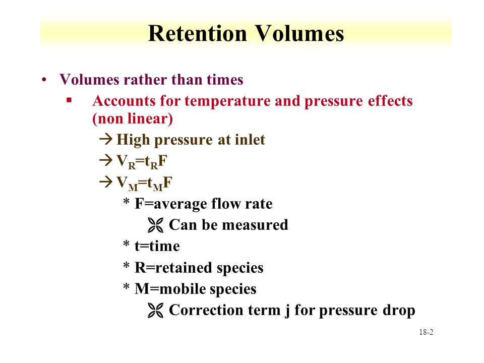 18-2 Retention Volumes Volumes rather than times §Accounts for temperature and pressure effects (non linear) àHigh pressure at inlet àV R =t R F àV M =t M F *F=average flow rate ËCan be measured *t=time *R=retained species *M=mobile species ËCorrection term j for pressure drop