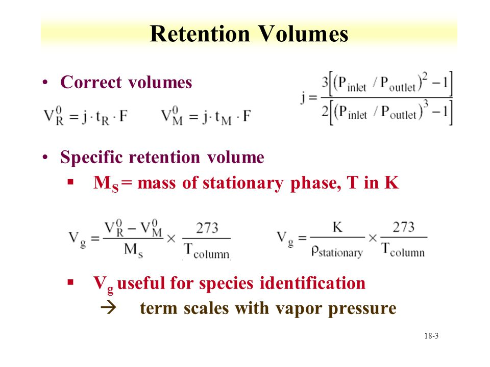 18-3 Retention Volumes Correct volumes Specific retention volume §M S = mass of stationary phase, T in K §V g useful for species identification àterm scales with vapor pressure