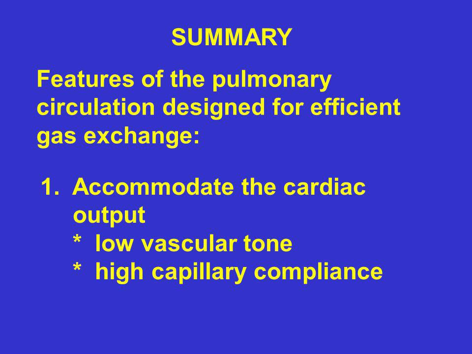 SUMMARY Features of the pulmonary circulation designed for efficient gas exchange: 1. Accommodate the cardiac output * low vascular tone * high capill