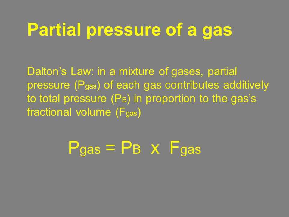 Partial pressure of a gas P gas = P B x F gas Daltons Law: in a mixture of gases, partial pressure (P gas ) of each gas contributes additively to tota