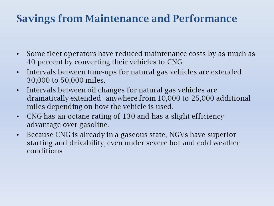 Savings from Maintenance and Performance Some fleet operators have reduced maintenance costs by as much as 40 percent by converting their vehicles to CNG.