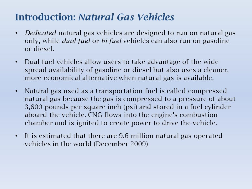 Introduction: Natural Gas Vehicles Dedicated natural gas vehicles are designed to run on natural gas only, while dual-fuel or bi-fuel vehicles can also run on gasoline or diesel.