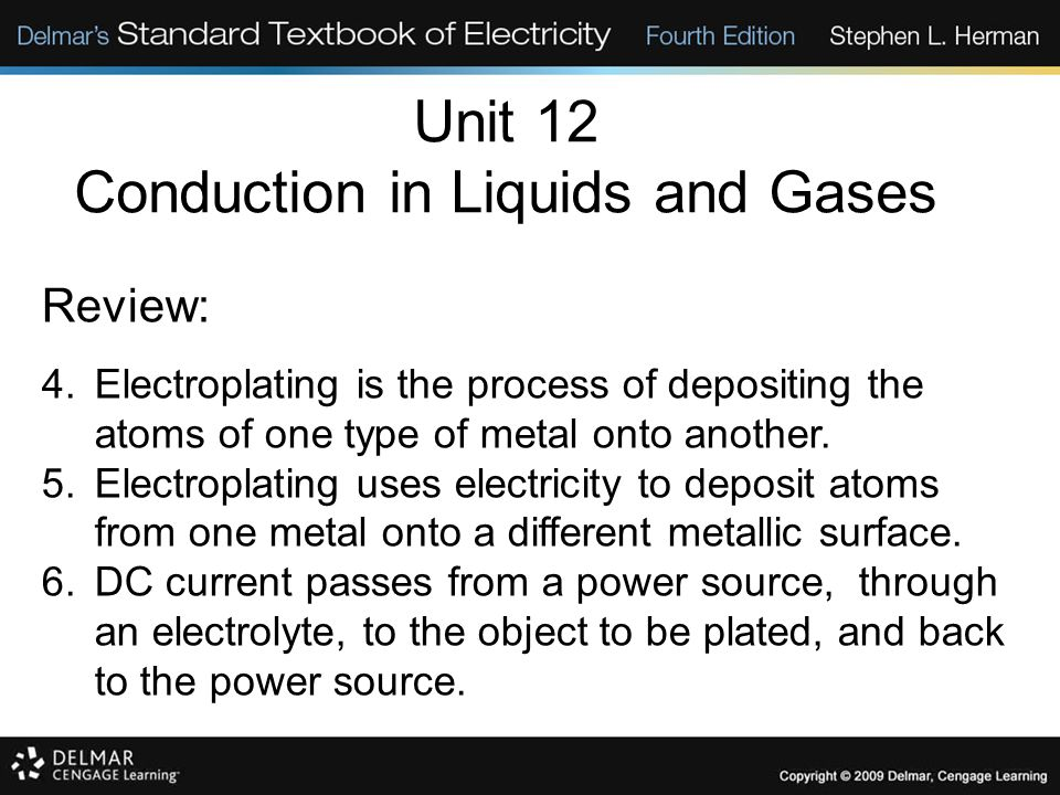 Unit 12 Conduction in Liquids and Gases Review: 4.Electroplating is the process of depositing the atoms of one type of metal onto another. 5.Electropl