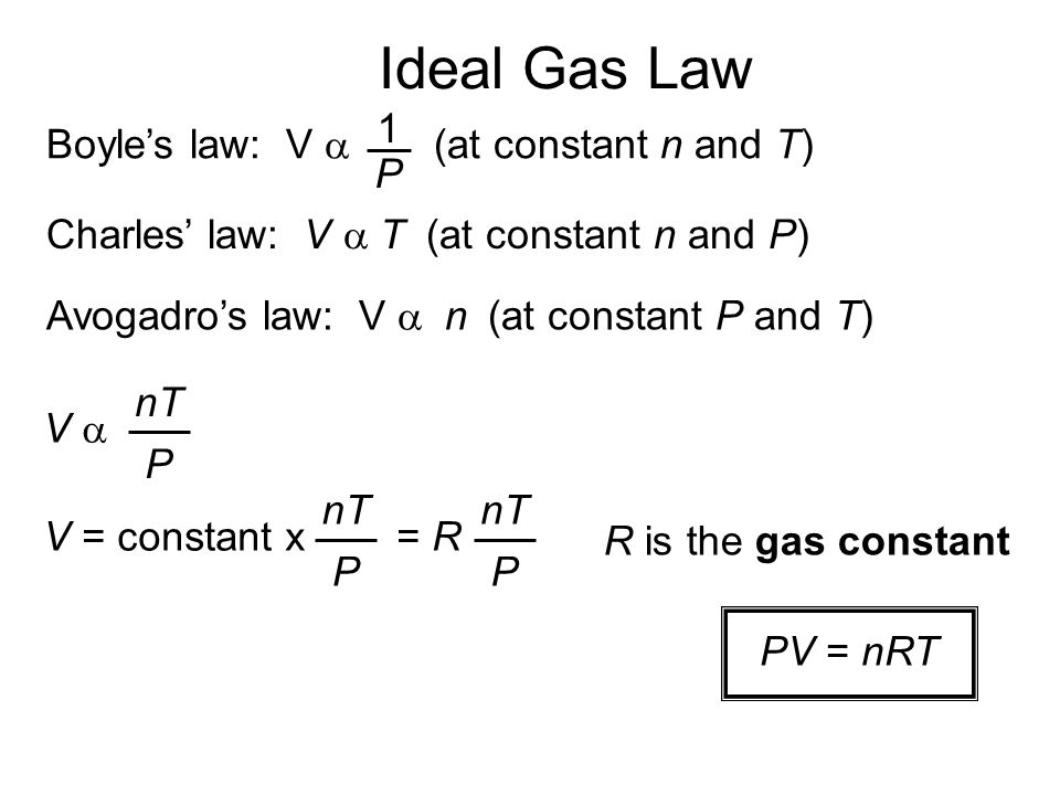 Ideal Gas Law Charles law: V T (at constant n and P) Avogadros law: V n (at constant P and T) Boyles law: V (at constant n and T) 1 P V nT P V = constant x = R nT P P R is the gas constant PV = nRT