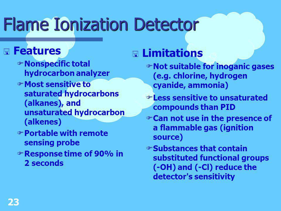 22 Photoionization Detector < Features FNonspecific gas and vapor detection for organics and some inorganics FSensitivity is related to the ionization potential of compound FPortable with remote sensing capabilities FResponse time of 90% in less than 3 seconds FMore sensitive to aromatic and unsaturated compounds than the flame ionization detector < Limitations FDoes not monitor for specific gases or vapors FCannot detect Hydrogen cyanide or methane FCannot detect some chlorinated organics FHigh humidity and precipitate will negatively affect meter response FPhotoionization detectors are calibrated to a single chemical