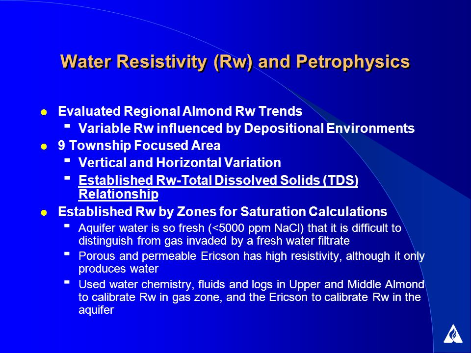 Water Resistivity (Rw) and Petrophysics Evaluated Regional Almond Rw Trends Variable Rw influenced by Depositional Environments 9 Township Focused Area Vertical and Horizontal Variation Established Rw-Total Dissolved Solids (TDS) Relationship Established Rw by Zones for Saturation Calculations Aquifer water is so fresh (<5000 ppm NaCl) that it is difficult to distinguish from gas invaded by a fresh water filtrate Porous and permeable Ericson has high resistivity, although it only produces water Used water chemistry, fluids and logs in Upper and Middle Almond to calibrate Rw in gas zone, and the Ericson to calibrate Rw in the aquifer