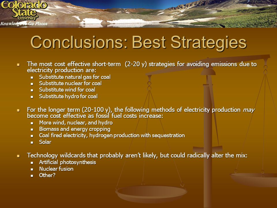 Conclusions: Best Strategies The most cost effective short-term (2-20 y) strategies for avoiding emissions due to electricity production are: The most cost effective short-term (2-20 y) strategies for avoiding emissions due to electricity production are: Substitute natural gas for coal Substitute natural gas for coal Substitute nuclear for coal Substitute nuclear for coal Substitute wind for coal Substitute wind for coal Substitute hydro for coal Substitute hydro for coal For the longer term (20-100 y), the following methods of electricity production may become cost effective as fossil fuel costs increase: For the longer term (20-100 y), the following methods of electricity production may become cost effective as fossil fuel costs increase: More wind, nuclear, and hydro More wind, nuclear, and hydro Biomass and energy cropping Biomass and energy cropping Coal fired electricity, hydrogen production with sequestration Coal fired electricity, hydrogen production with sequestration Solar Solar Technology wildcards that probably arent likely, but could radically alter the mix: Technology wildcards that probably arent likely, but could radically alter the mix: Artificial photosynthesis Artificial photosynthesis Nuclear fusion Nuclear fusion Other.