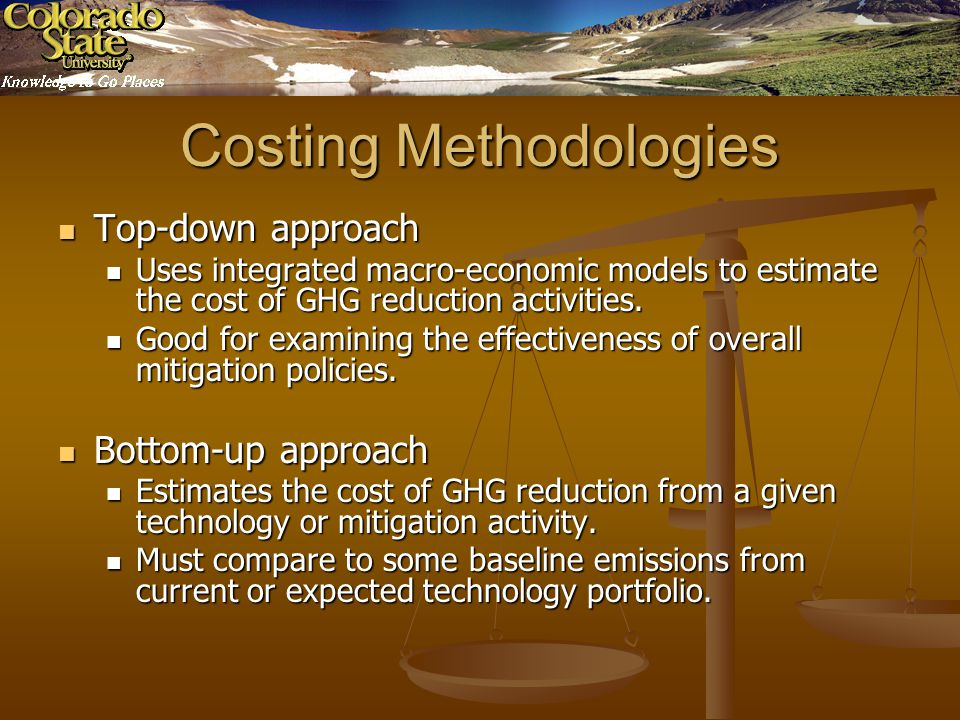 Costing Methodologies Top-down approach Top-down approach Uses integrated macro-economic models to estimate the cost of GHG reduction activities.