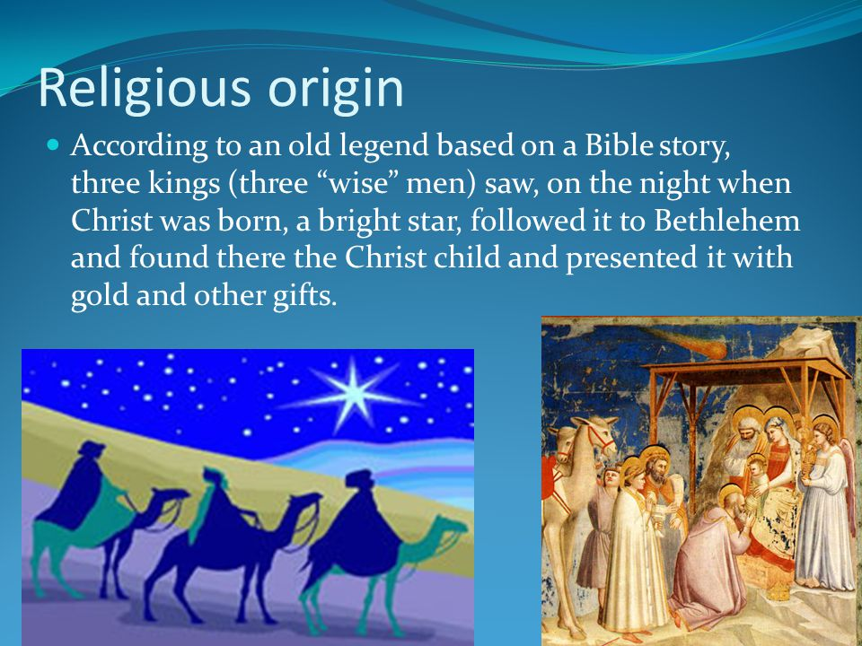 Religious origin According to an old legend based on a Bible story, three kings (three wise men) saw, on the night when Christ was born, a bright star
