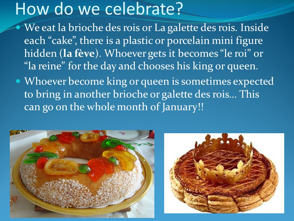 How do we celebrate? We eat la brioche des rois or La galette des rois. Inside each cake, there is a plastic or porcelain mini figure hidden (la fève)