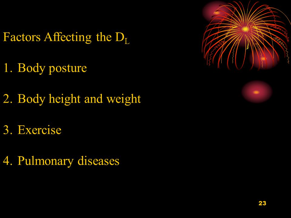 23 Factors Affecting the D L 1.Body posture 2.Body height and weight 3.Exercise 4.Pulmonary diseases