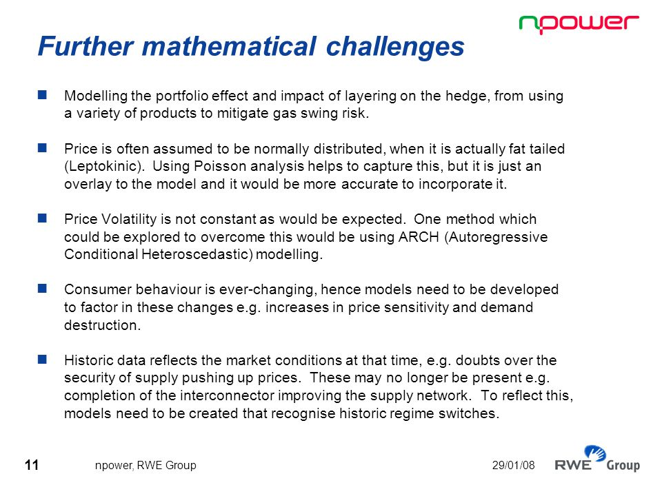 11 npower, RWE Group 29/01/08 Further mathematical challenges Modelling the portfolio effect and impact of layering on the hedge, from using a variety of products to mitigate gas swing risk.